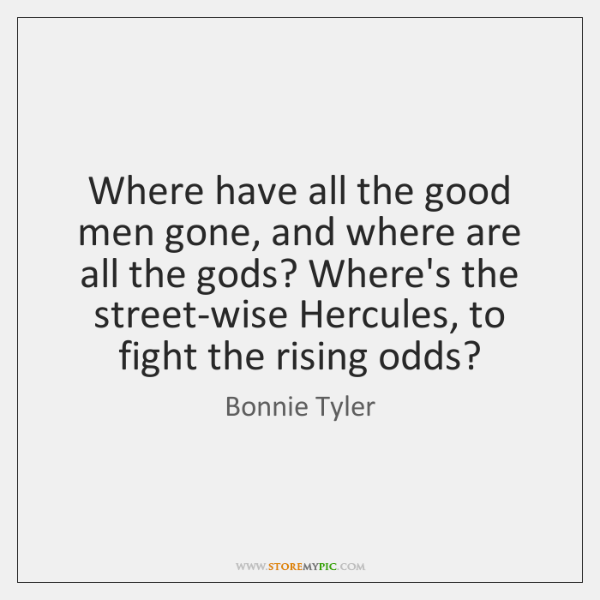 Where have all the good men gone, and where are all the ..., Bonnie Tyler Quotes