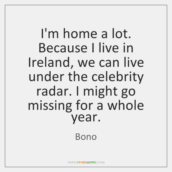 I'm home a lot. Because I live in Ireland, we can live ...