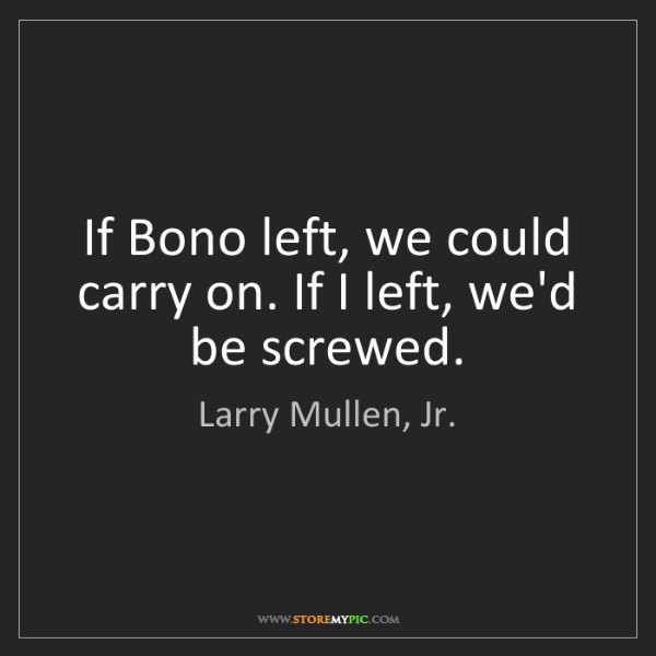 Larry Mullen, Jr.: If Bono left, we could carry on. If I left, we'd be screwed.