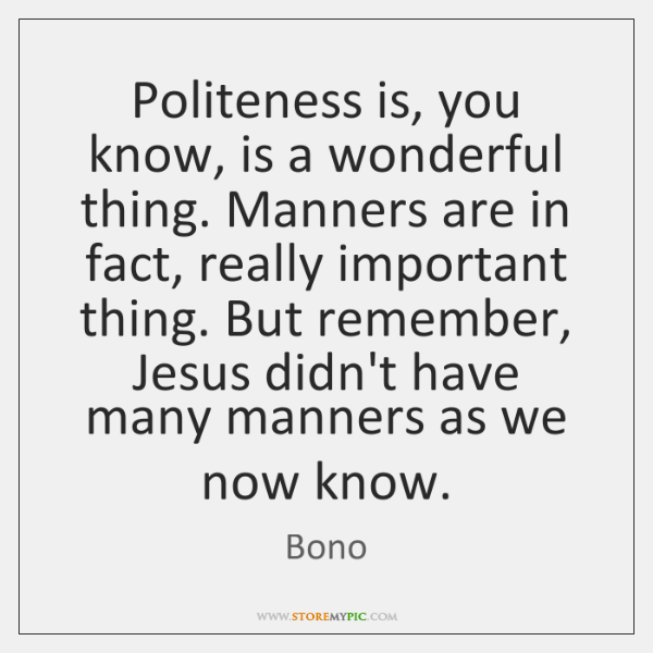 Politeness is, you know, is a wonderful thing. Manners are in fact, ...