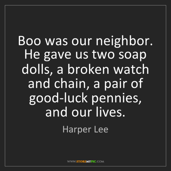 Harper Lee: Boo was our neighbor. He gave us two soap dolls, a broken...