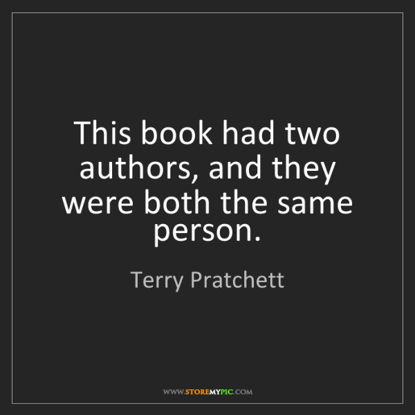 Terry Pratchett: This book had two authors, and they were both the same...