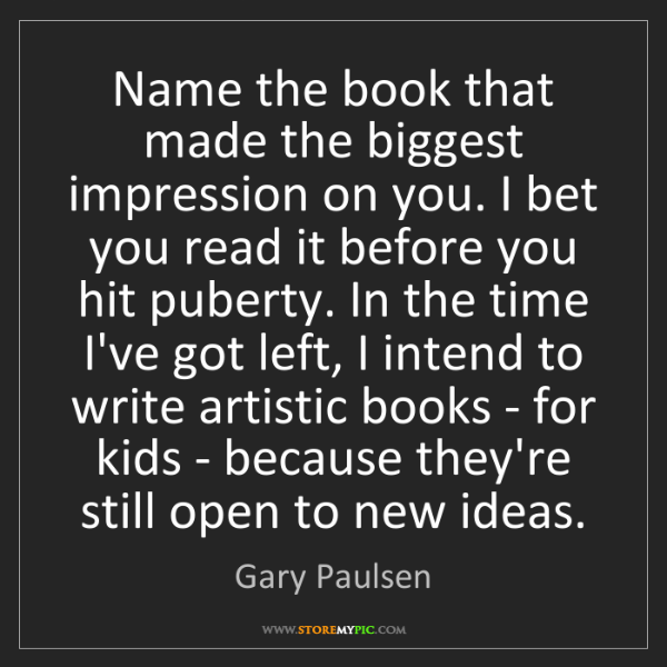 Gary Paulsen: Name the book that made the biggest impression on you....