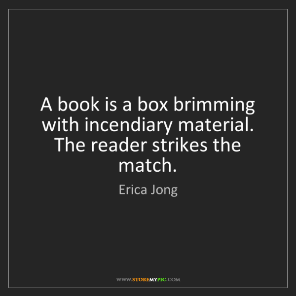 Erica Jong: A book is a box brimming with incendiary material. The...