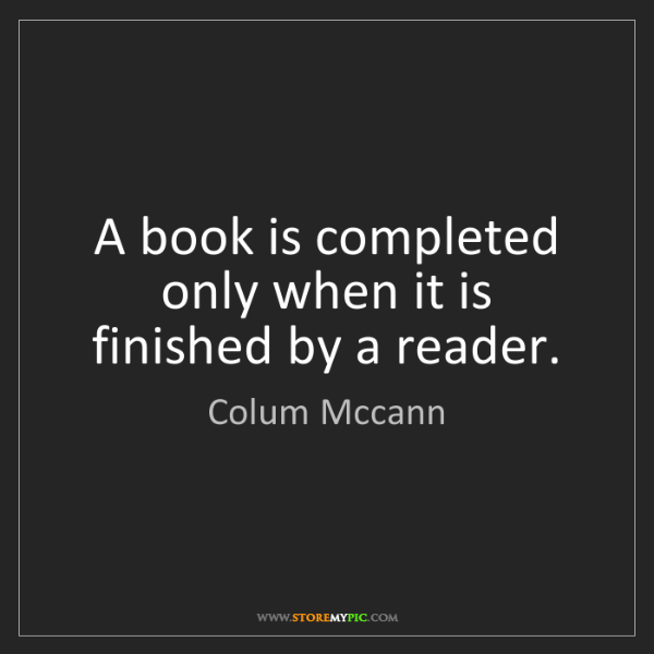 Colum Mccann: A book is completed only when it is finished by a reader.