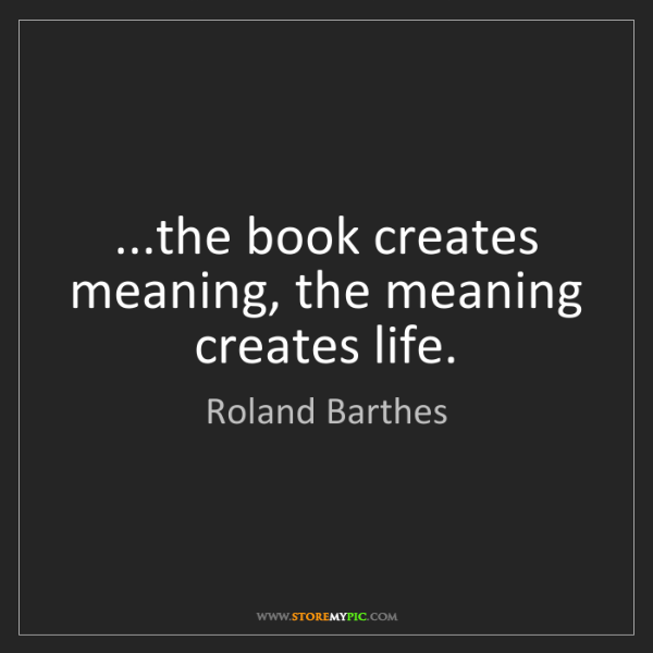 Roland Barthes: ...the book creates meaning, the meaning creates life.