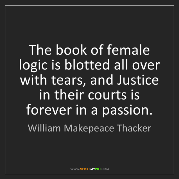 William Makepeace Thacker: The book of female logic is blotted all over with tears,...