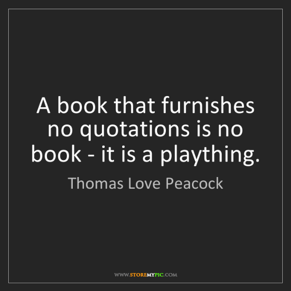 Thomas Love Peacock: A book that furnishes no quotations is no book - it is...