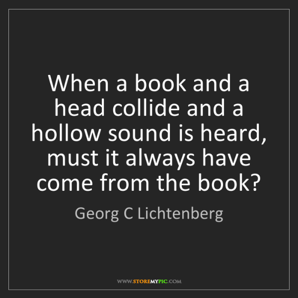 Georg C Lichtenberg: When a book and a head collide and a hollow sound is...