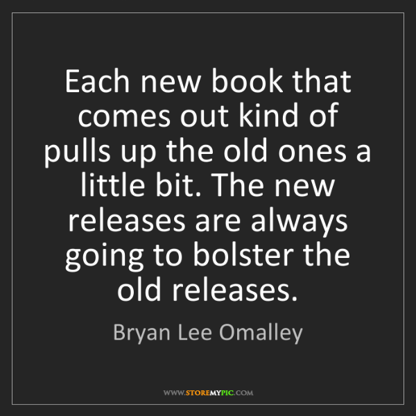 Bryan Lee Omalley: Each new book that comes out kind of pulls up the old...