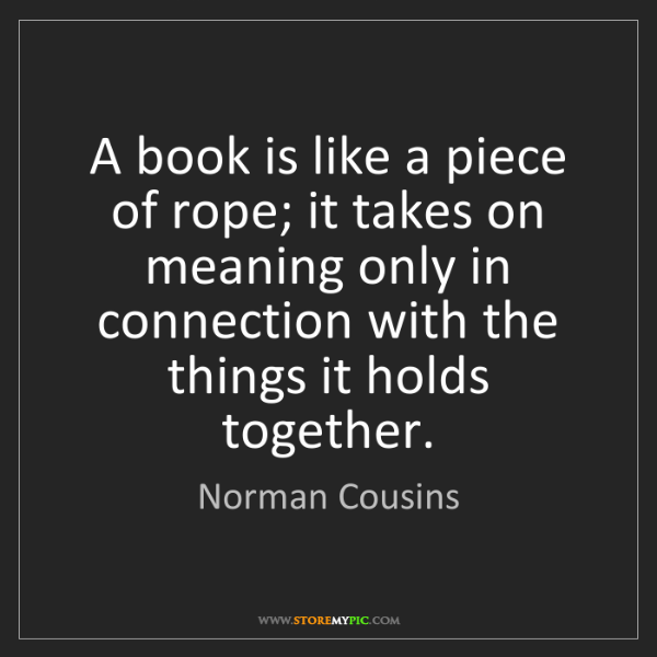 Norman Cousins: A book is like a piece of rope; it takes on meaning only...