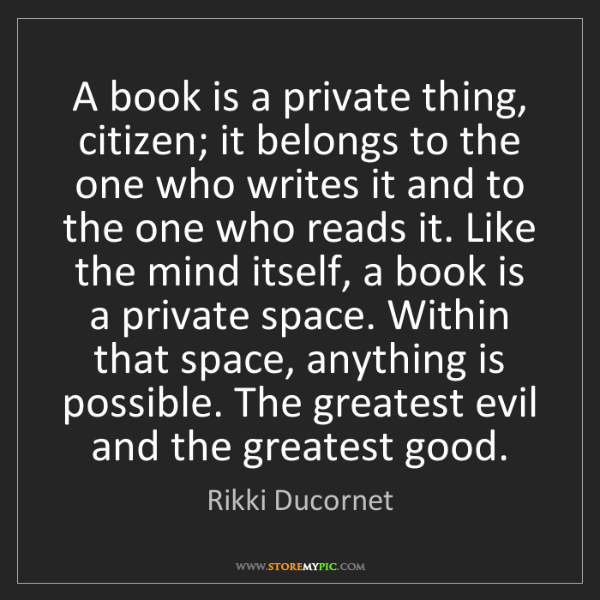 Rikki Ducornet: A book is a private thing, citizen; it belongs to the...