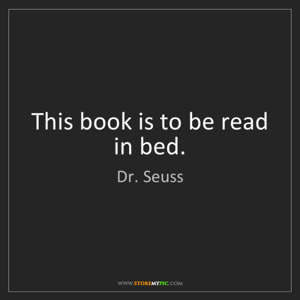 Dr. Seuss: This book is to be read in bed.