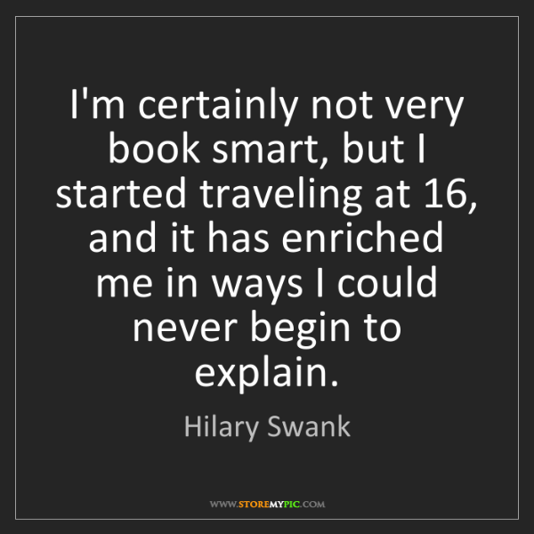 Hilary Swank: I'm certainly not very book smart, but I started traveling...