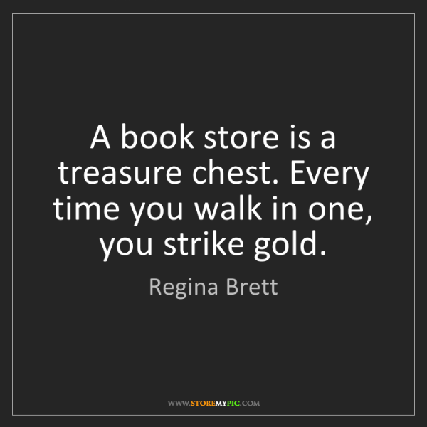 Regina Brett: A book store is a treasure chest. Every time you walk...