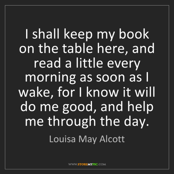 Louisa May Alcott: I shall keep my book on the table here, and read a little...