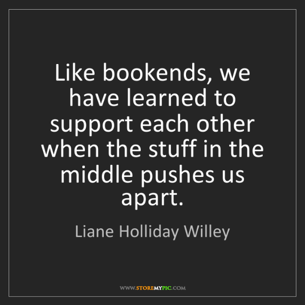 Liane Holliday Willey: Like bookends, we have learned to support each other...