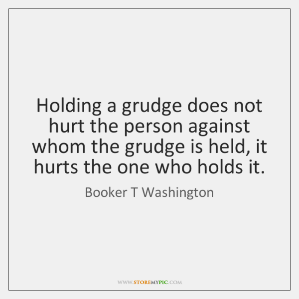 Holding a grudge does not hurt the person against whom the grudge ...
