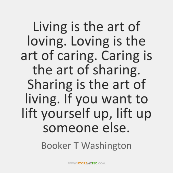 Living is the art of loving. Loving is the art of caring. ...