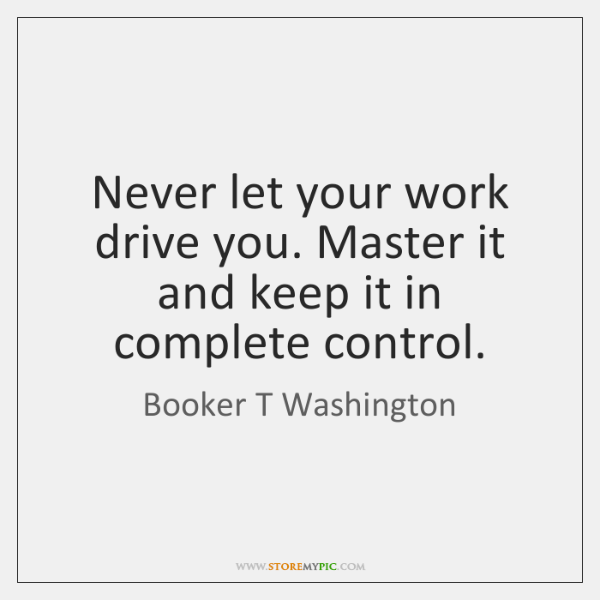 Never let your work drive you. Master it and keep it in ...