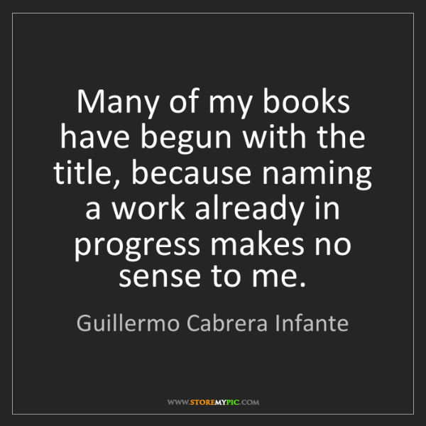 Guillermo Cabrera Infante: Many of my books have begun with the title, because naming...