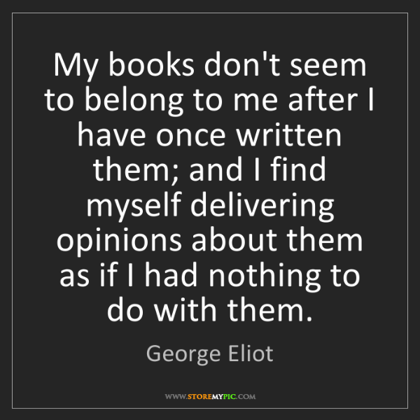 George Eliot: My books don't seem to belong to me after I have once...