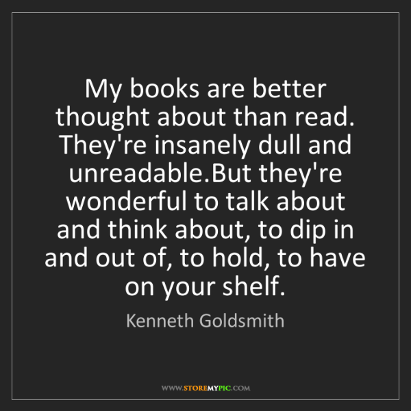 Kenneth Goldsmith: My books are better thought about than read. They're...