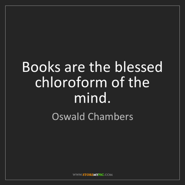 Oswald Chambers: Books are the blessed chloroform of the mind.
