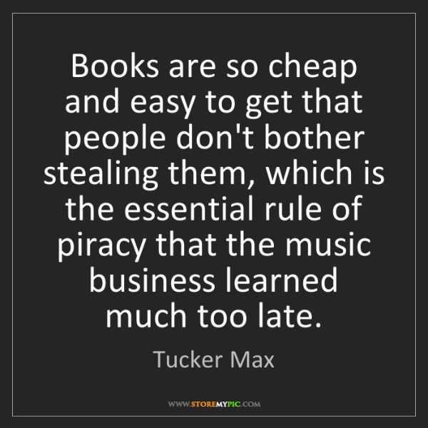 Tucker Max: Books are so cheap and easy to get that people don't...