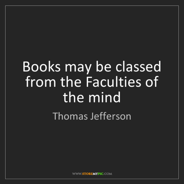 Thomas Jefferson: Books may be classed from the Faculties of the mind