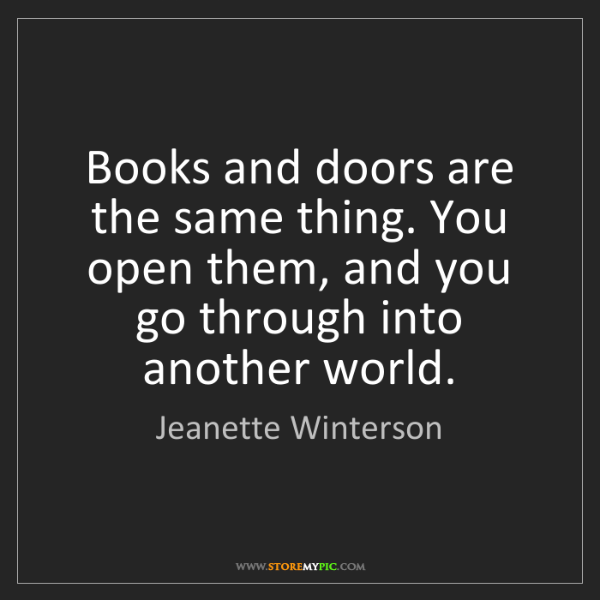Jeanette Winterson: Books and doors are the same thing. You open them, and...