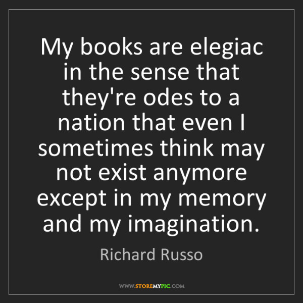 Richard Russo: My books are elegiac in the sense that they're odes to...