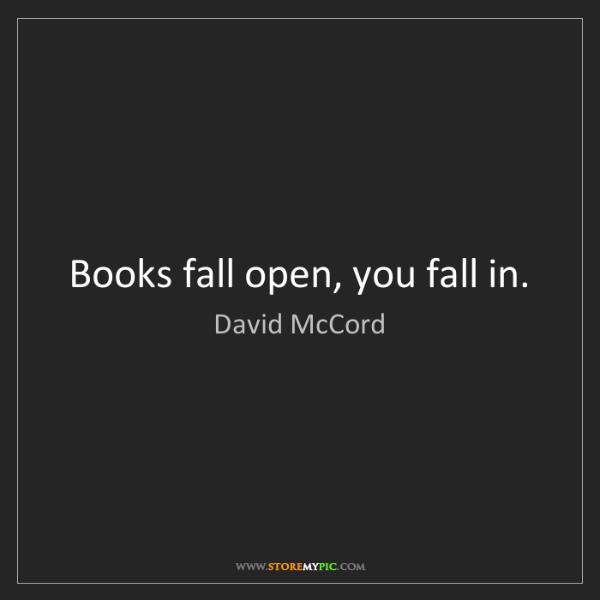 David McCord: Books fall open, you fall in.