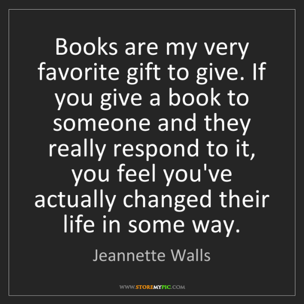 Jeannette Walls: Books are my very favorite gift to give. If you give...