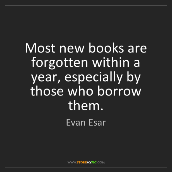 Evan Esar: Most new books are forgotten within a year, especially...