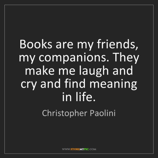 Christopher Paolini: Books are my friends, my companions. They make me laugh...