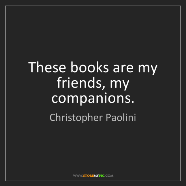 Christopher Paolini: These books are my friends, my companions.