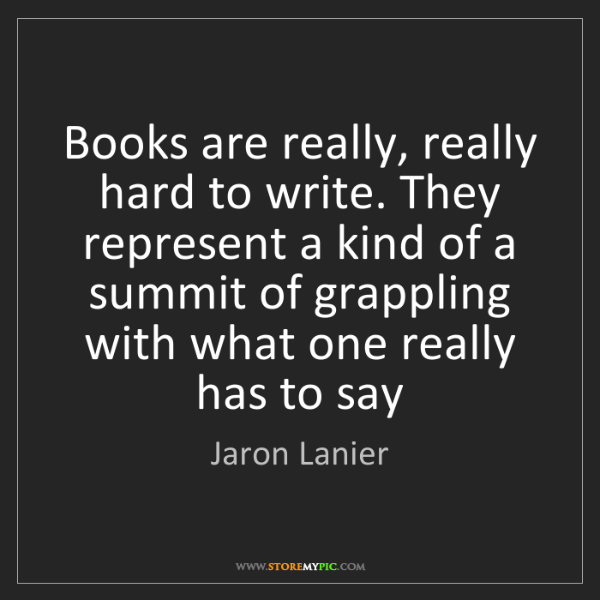 Jaron Lanier: Books are really, really hard to write. They represent...