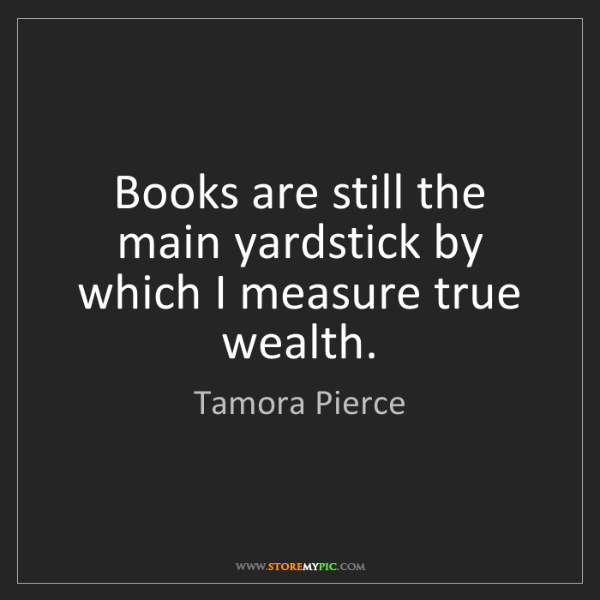 Tamora Pierce: Books are still the main yardstick by which I measure...