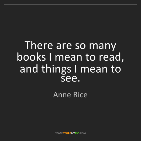 Anne Rice: There are so many books I mean to read, and things I...