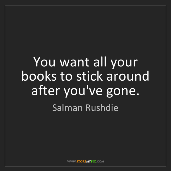 Salman Rushdie: You want all your books to stick around after you've...