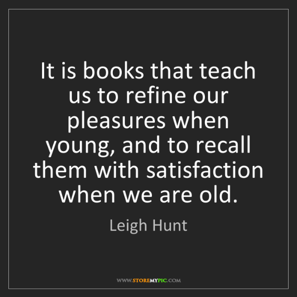 Leigh Hunt: It is books that teach us to refine our pleasures when...