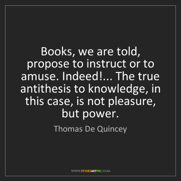 Thomas De Quincey: Books, we are told, propose to instruct or to amuse....