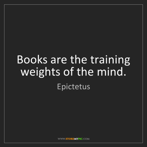 Epictetus: Books are the training weights of the mind.