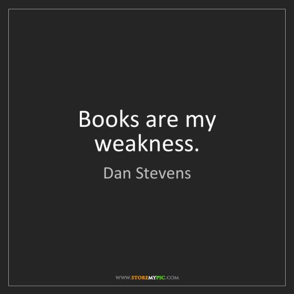 Dan Stevens: Books are my weakness.