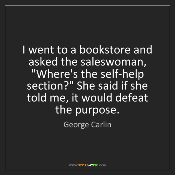 "George Carlin: I went to a bookstore and asked the saleswoman, ""Where's..."