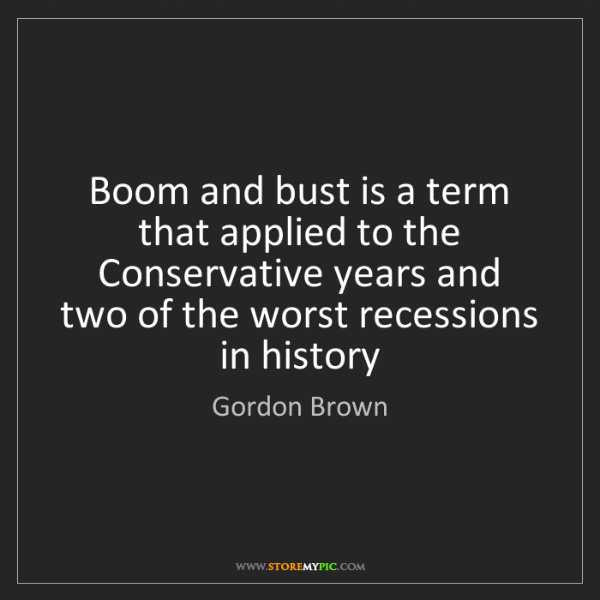 Gordon Brown: Boom and bust is a term that applied to the Conservative...