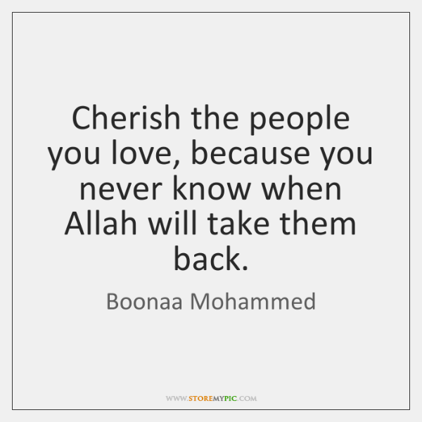 Cherish the people you love, because you never know when Allah will ...