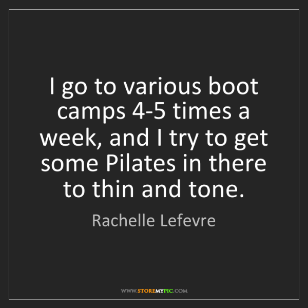 Rachelle Lefevre: I go to various boot camps 4-5 times a week, and I try...