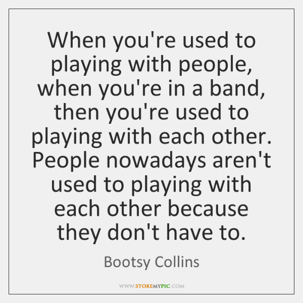 When you're used to playing with people, when you're in a band, ...